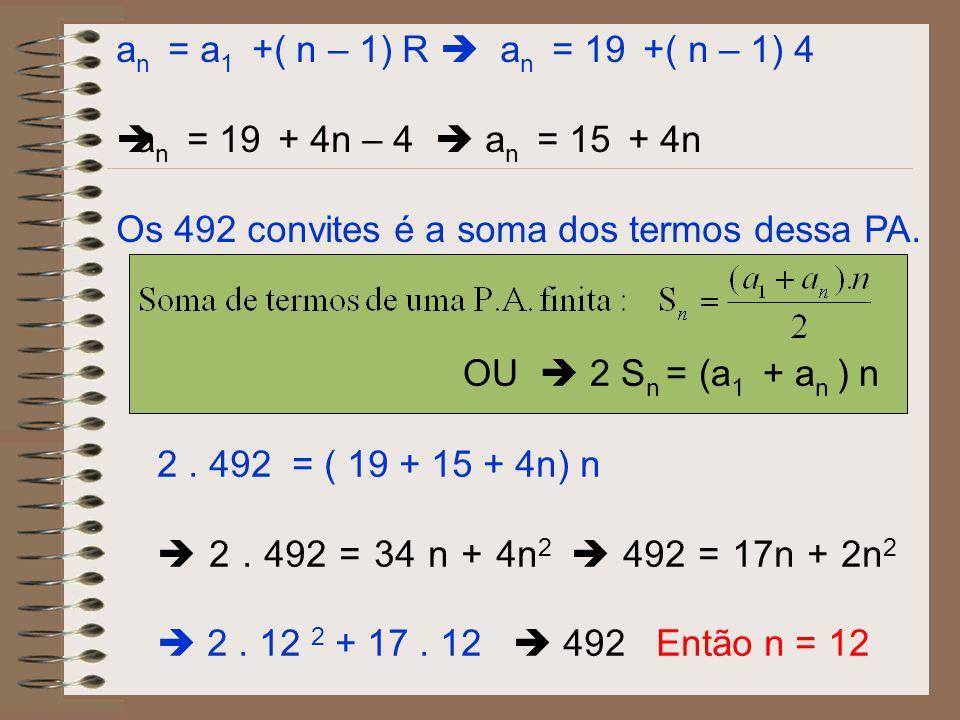 an = a1 +( n – 1) R  an = 19 +( n – 1) 4 an = 19 + 4n – 4  an = 15 + 4n. Os 492 convites é a soma dos termos dessa PA.