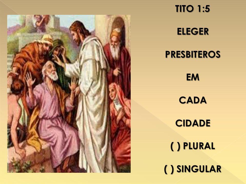 TITO 1:5 ELEGER PRESBITEROS EM CADA CIDADE ( ) PLURAL ( ) SINGULAR