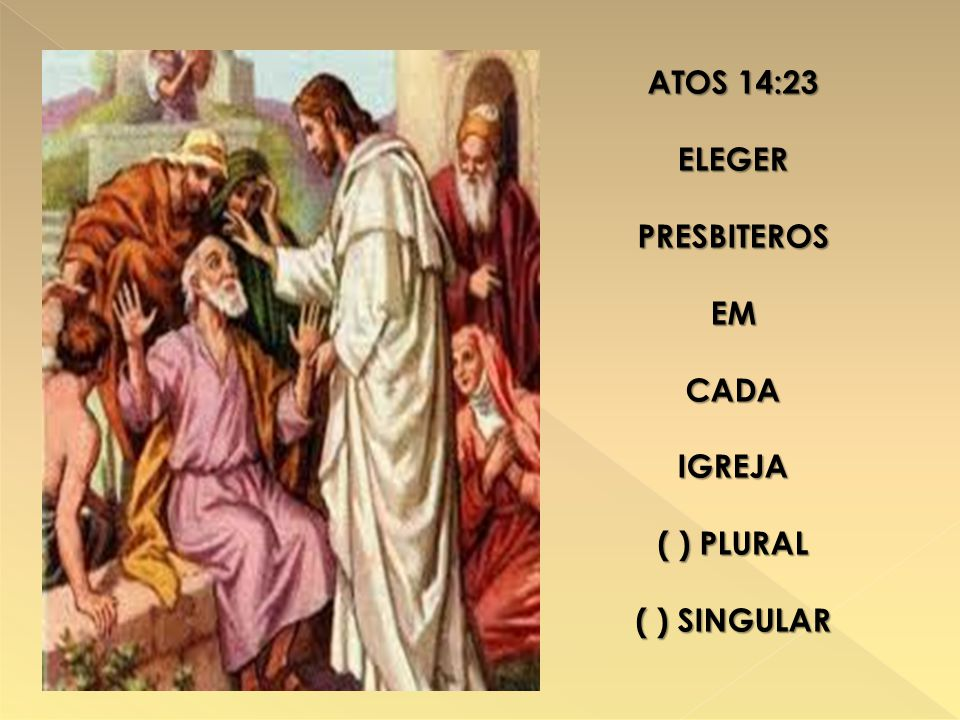 ATOS 14:23 ELEGER PRESBITEROS EM CADA IGREJA ( ) PLURAL ( ) SINGULAR