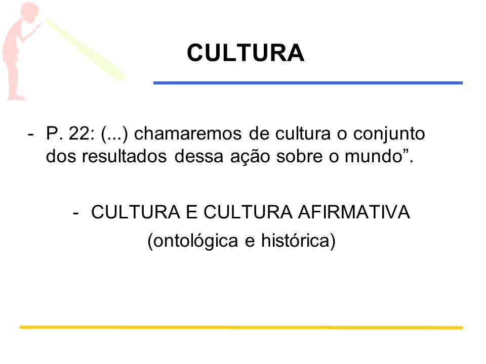 CULTURA P. 22: (...) chamaremos de cultura o conjunto dos resultados dessa ação sobre o mundo . CULTURA E CULTURA AFIRMATIVA.