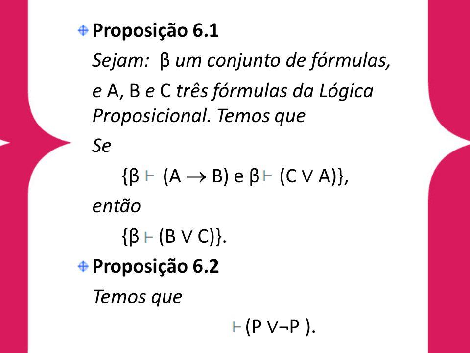 Proposição 6.1 Sejam: β um conjunto de fórmulas, e A, B e C três fórmulas da Lógica Proposicional. Temos que.