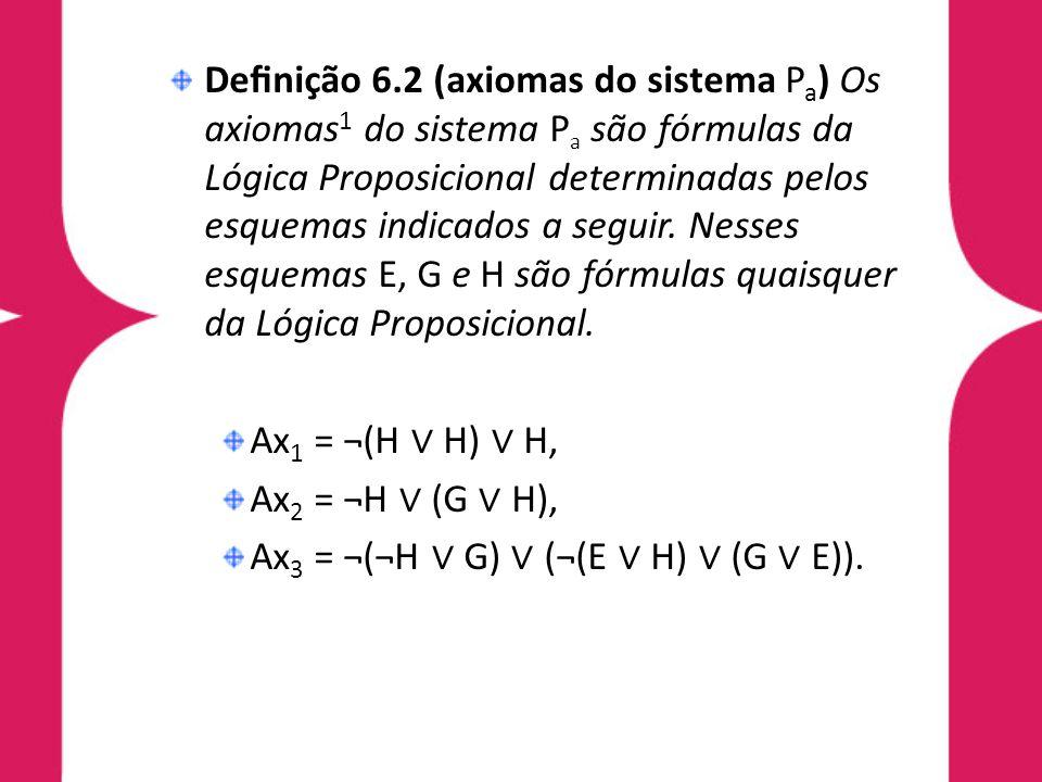 Definição 6.2 (axiomas do sistema Pa) Os axiomas1 do sistema Pa são fórmulas da Lógica Proposicional determinadas pelos esquemas indicados a seguir. Nesses esquemas E, G e H são fórmulas quaisquer da Lógica Proposicional.