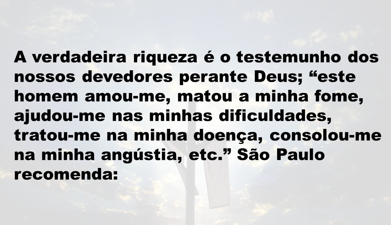A verdadeira riqueza é o testemunho dos nossos devedores perante Deus; este homem amou-me, matou a minha fome, ajudou-me nas minhas dificuldades, tratou-me na minha doença, consolou-me na minha angústia, etc. São Paulo recomenda: