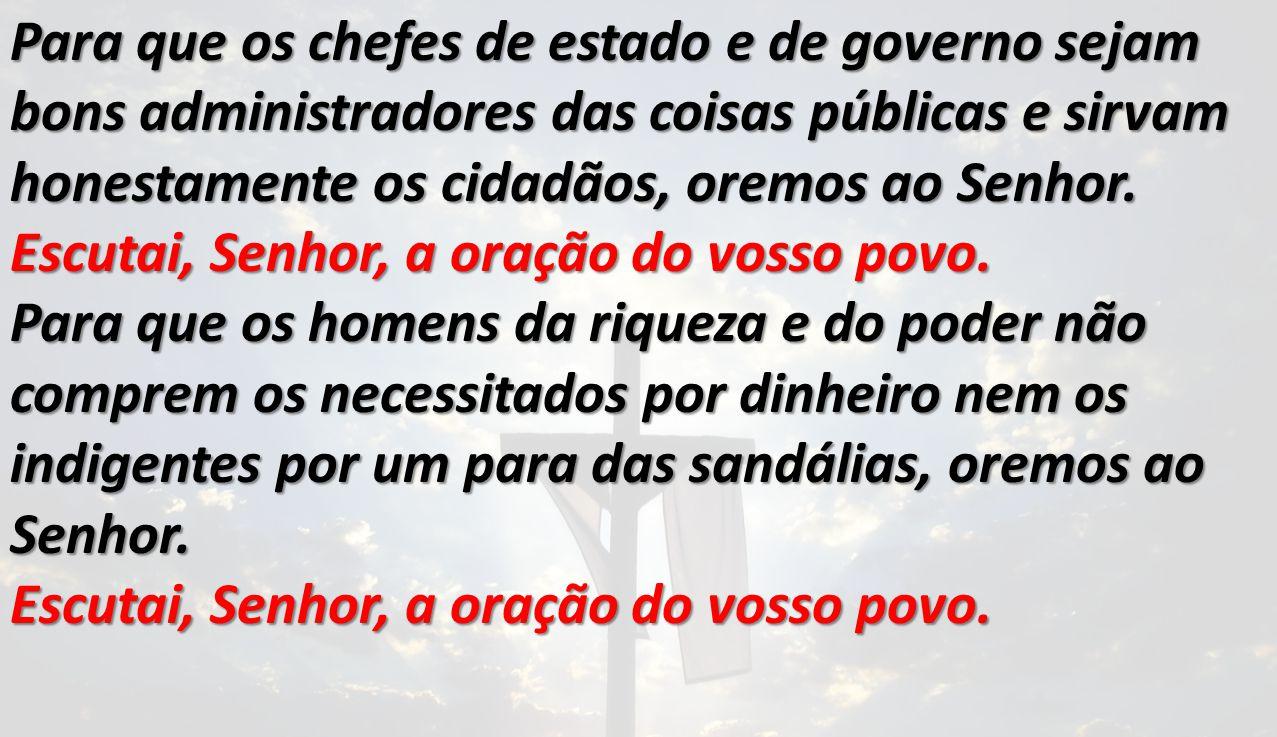 Para que os chefes de estado e de governo sejam bons administradores das coisas públicas e sirvam honestamente os cidadãos, oremos ao Senhor.