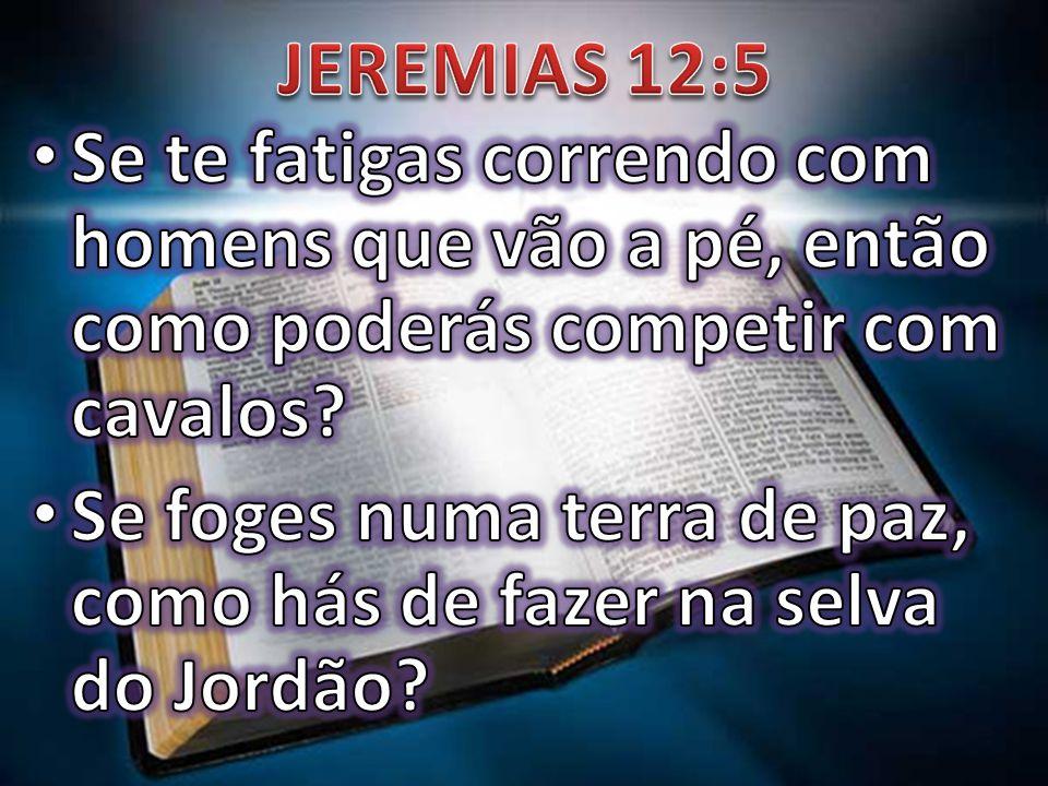 JEREMIAS 12:5 Se te fatigas correndo com homens que vão a pé, então como poderás competir com cavalos