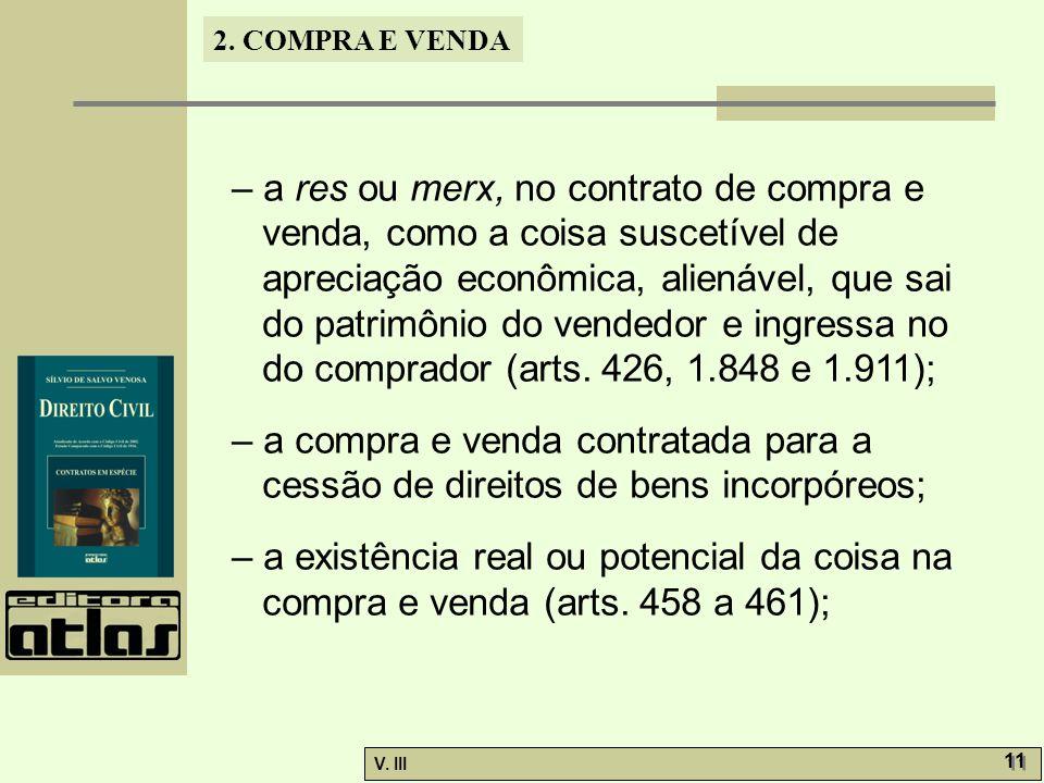 – a res ou merx, no contrato de compra e venda, como a coisa suscetível de apreciação econômica, alienável, que sai do patrimônio do vendedor e ingressa no do comprador (arts. 426, 1.848 e 1.911);