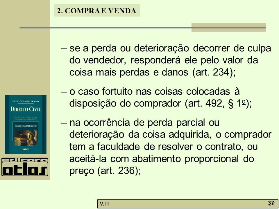 – se a perda ou deterioração decorrer de culpa do vendedor, responderá ele pelo valor da coisa mais perdas e danos (art. 234);