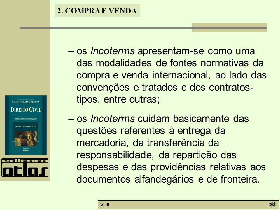 – os Incoterms apresentam-se como uma das modalidades de fontes normativas da compra e venda internacional, ao lado das convenções e tratados e dos contratos-tipos, entre outras;