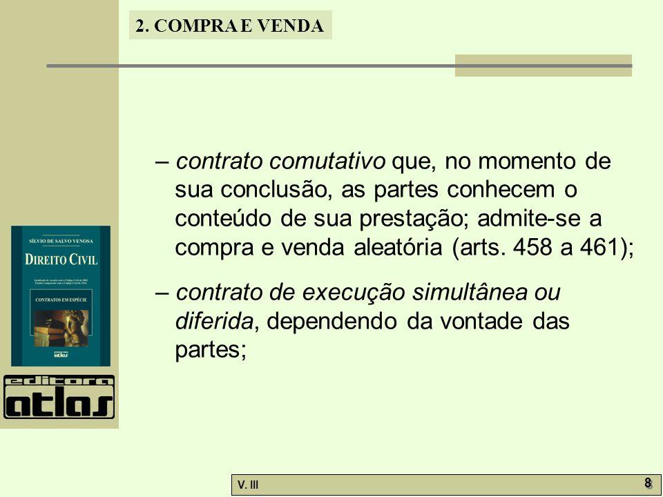 – contrato comutativo que, no momento de sua conclusão, as partes conhecem o conteúdo de sua prestação; admite-se a compra e venda aleatória (arts. 458 a 461);