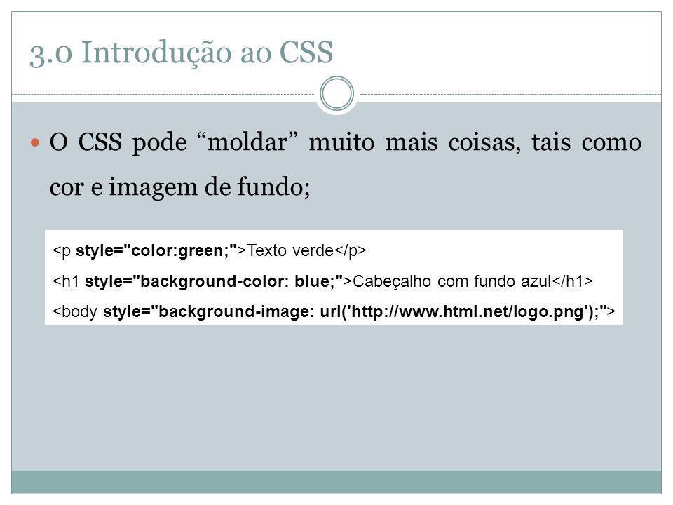 3.0 Introdução ao CSS O CSS pode moldar muito mais coisas, tais como cor e imagem de fundo; <p style= color:green; >Texto verde</p>