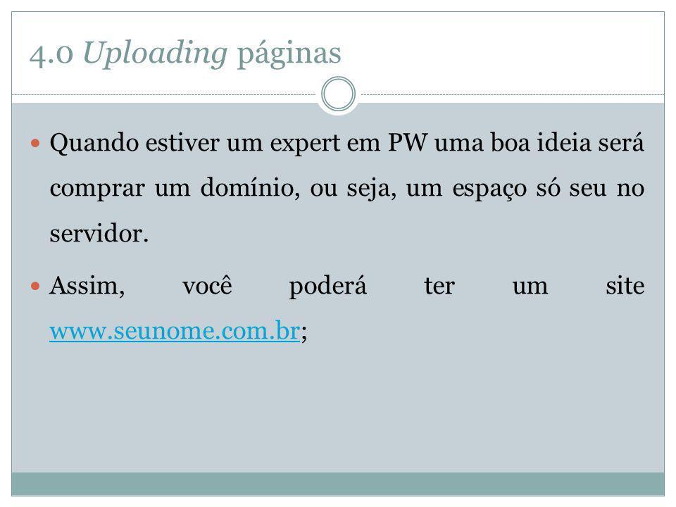 4.0 Uploading páginas Quando estiver um expert em PW uma boa ideia será comprar um domínio, ou seja, um espaço só seu no servidor.