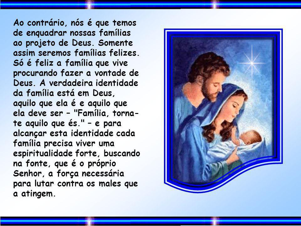 Ao contrário, nós é que temos de enquadrar nossas famílias ao projeto de Deus.