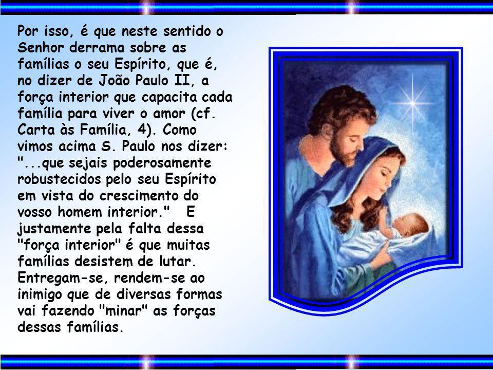 Por isso, é que neste sentido o Senhor derrama sobre as famílias o seu Espírito, que é, no dizer de João Paulo II, a força interior que capacita cada família para viver o amor (cf.