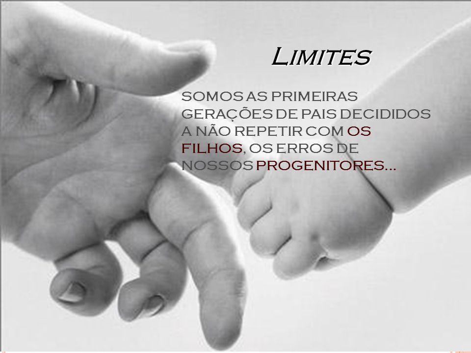Limites SOMOS AS PRIMEIRAS GERAÇÕES DE PAIS DECIDIDOS A NÃO REPETIR COM OS FILHOS, OS ERROS DE NOSSOS PROGENITORES...