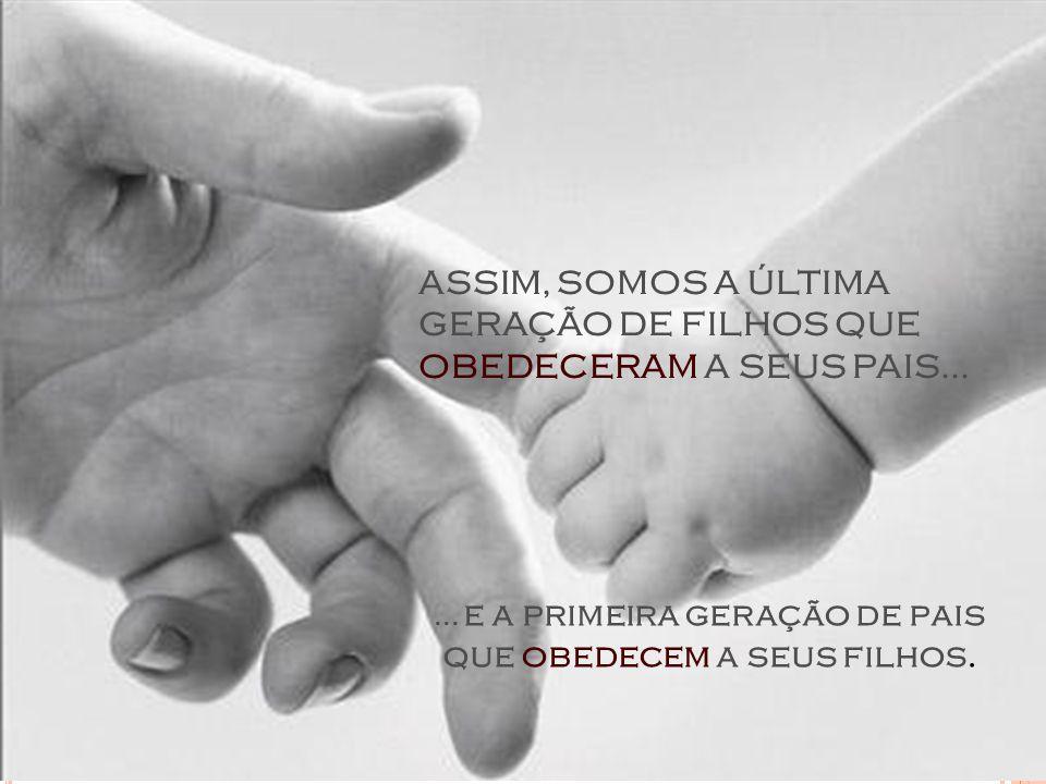 ASSIM, SOMOS A ÚLTIMA GERAÇÃO DE FILHOS QUE OBEDECERAM A SEUS PAIS...