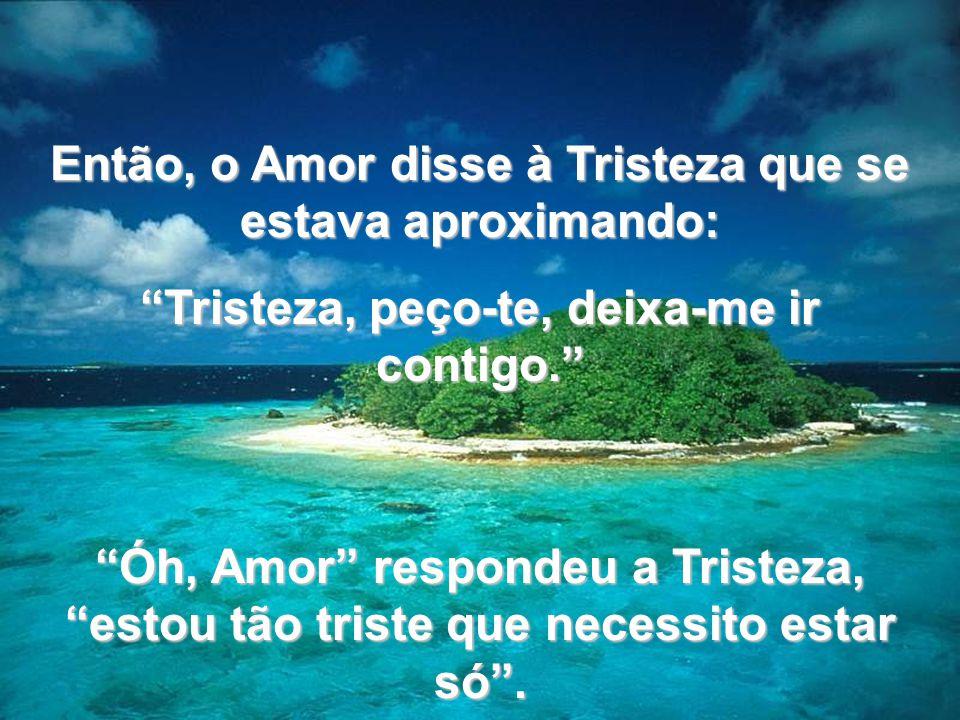 Então, o Amor disse à Tristeza que se estava aproximando: