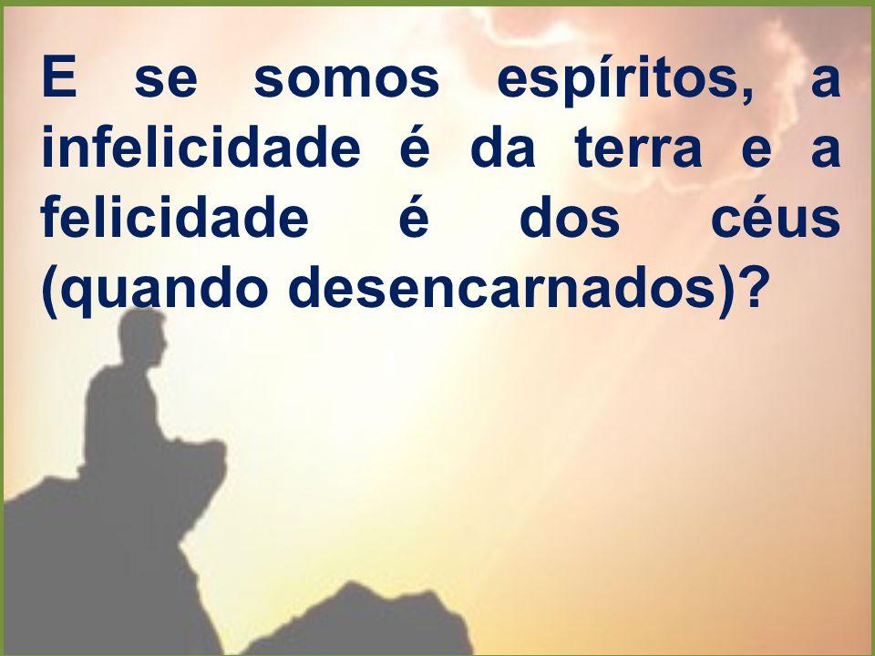 E se somos espíritos, a infelicidade é da terra e a felicidade é dos céus (quando desencarnados)