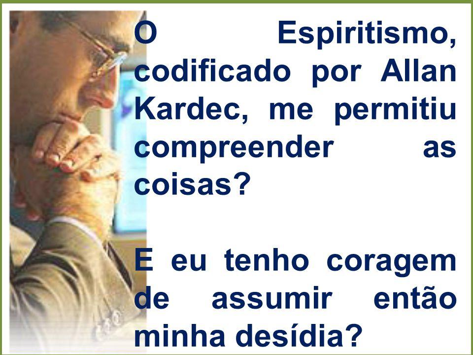 O Espiritismo, codificado por Allan Kardec, me permitiu compreender as coisas