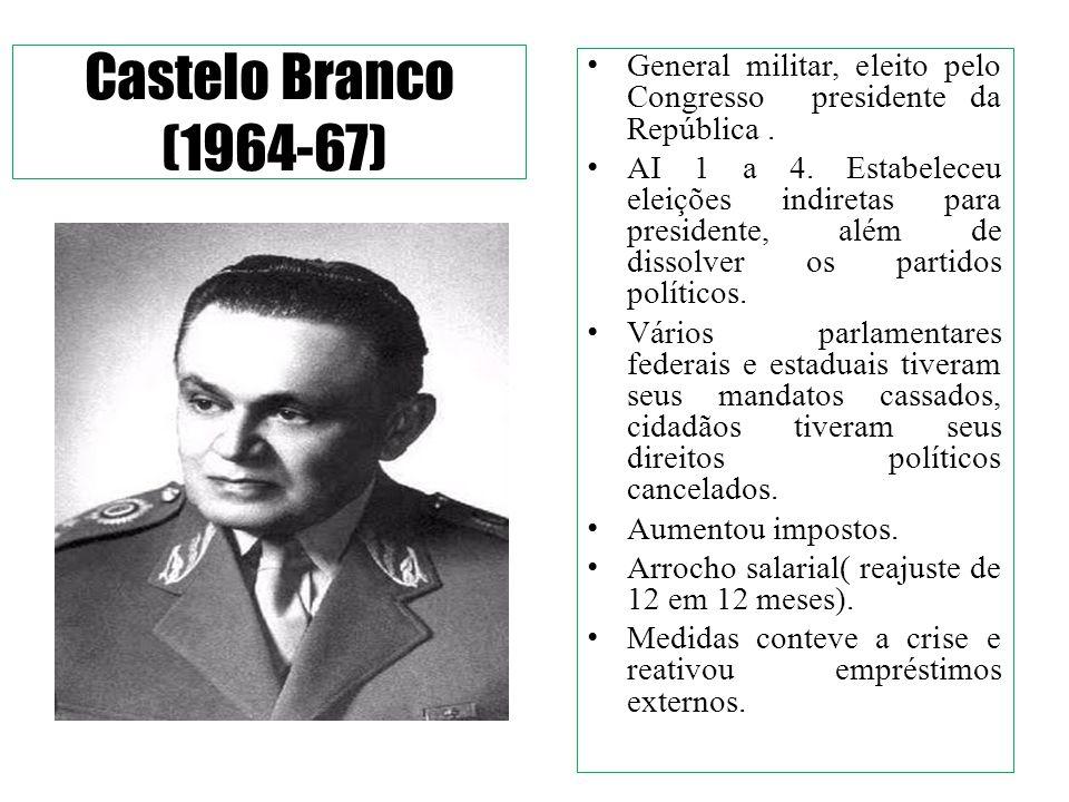 Castelo Branco (1964-67) General militar, eleito pelo Congresso presidente da República .