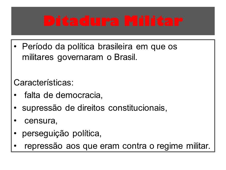 Ditadura Militar Período da política brasileira em que os militares governaram o Brasil. Características: