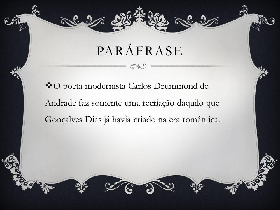 paráfrase O poeta modernista Carlos Drummond de Andrade faz somente uma recriação daquilo que Gonçalves Dias já havia criado na era romântica.