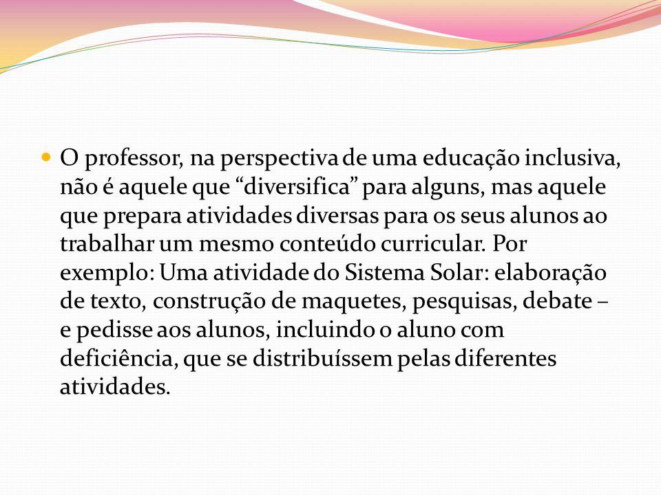 O professor, na perspectiva de uma educação inclusiva, não é aquele que diversifica para alguns, mas aquele que prepara atividades diversas para os seus alunos ao trabalhar um mesmo conteúdo curricular.