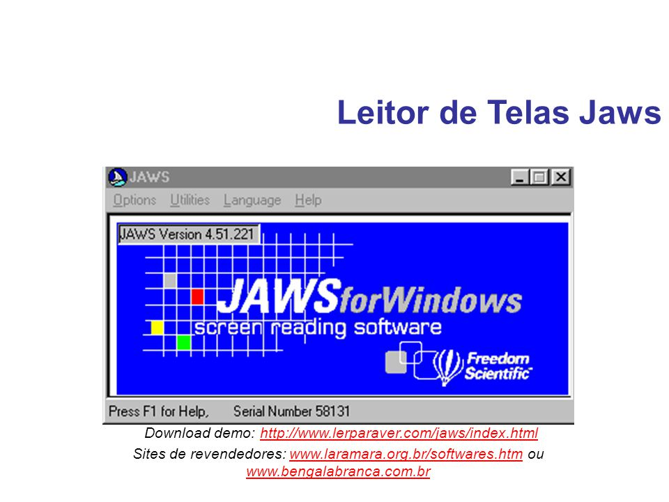 Leitor de Telas Jaws Download demo: http://www.lerparaver.com/jaws/index.html. Sites de revendedores: www.laramara.org.br/softwares.htm ou.
