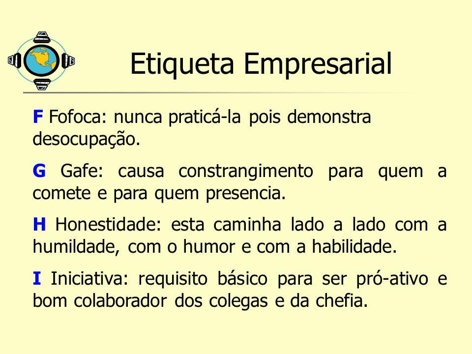 Etiqueta Empresarial F Fofoca: nunca praticá-la pois demonstra desocupação.