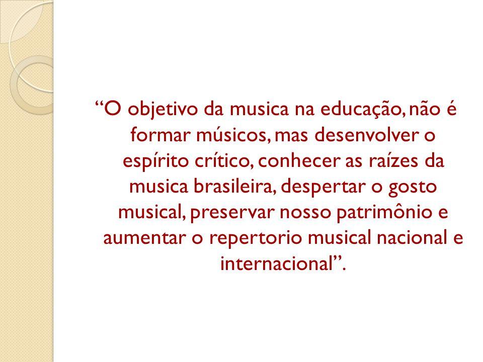 O objetivo da musica na educação, não é formar músicos, mas desenvolver o espírito crítico, conhecer as raízes da musica brasileira, despertar o gosto musical, preservar nosso patrimônio e aumentar o repertorio musical nacional e internacional .