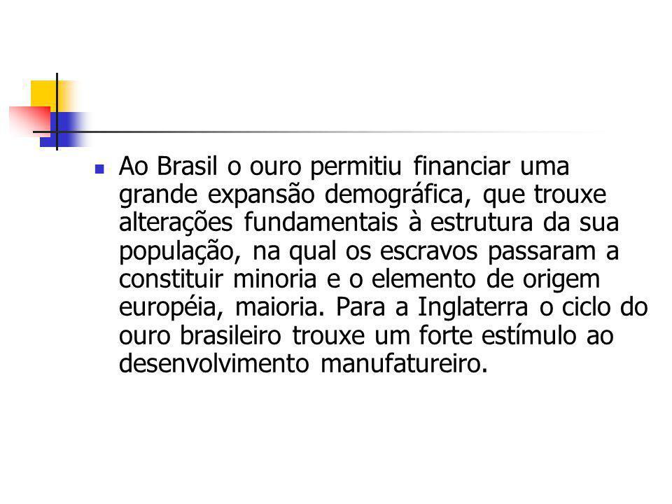Ao Brasil o ouro permitiu financiar uma grande expansão demográfica, que trouxe alterações fundamentais à estrutura da sua população, na qual os escravos passaram a constituir minoria e o elemento de origem européia, maioria.