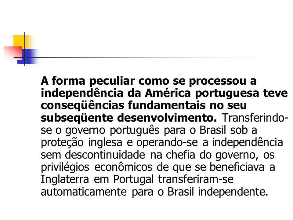A forma peculiar como se processou a independência da América portuguesa teve conseqüências fundamentais no seu subseqüente desenvolvimento.