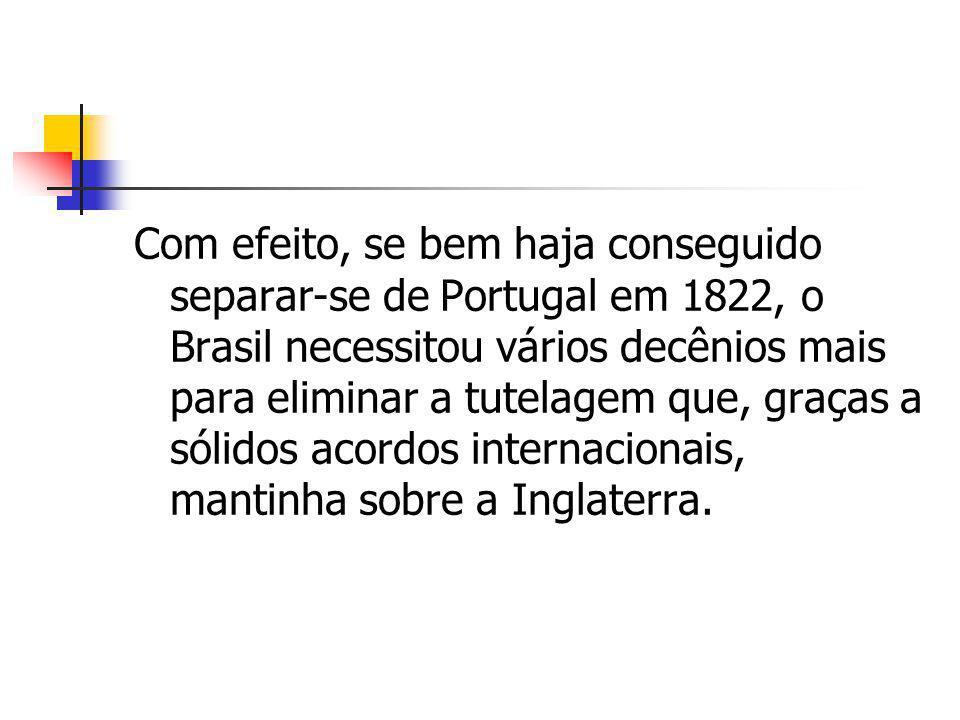 Com efeito, se bem haja conseguido separar-se de Portugal em 1822, o Brasil necessitou vários decênios mais para eliminar a tutelagem que, graças a sólidos acordos internacionais, mantinha sobre a Inglaterra.