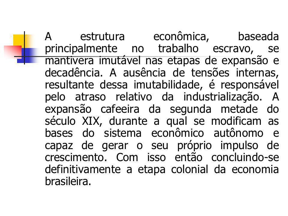 A estrutura econômica, baseada principalmente no trabalho escravo, se mantivera imutável nas etapas de expansão e decadência.