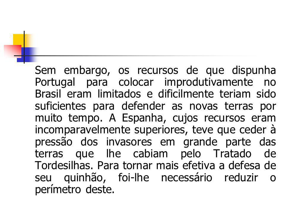 Sem embargo, os recursos de que dispunha Portugal para colocar improdutivamente no Brasil eram limitados e dificilmente teriam sido suficientes para defender as novas terras por muito tempo.