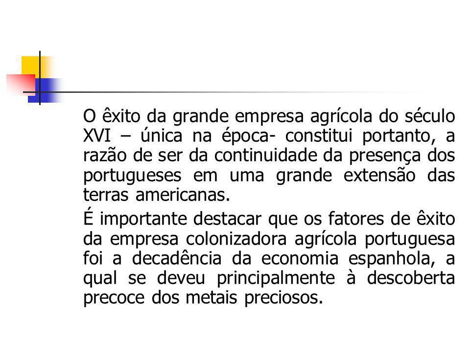 O êxito da grande empresa agrícola do século XVI – única na época- constitui portanto, a razão de ser da continuidade da presença dos portugueses em uma grande extensão das terras americanas.