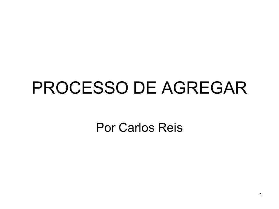 PROCESSO DE AGREGAR Por Carlos Reis