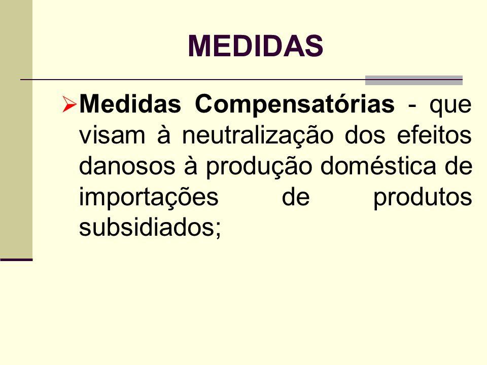 MEDIDAS Medidas Compensatórias - que visam à neutralização dos efeitos danosos à produção doméstica de importações de produtos subsidiados;