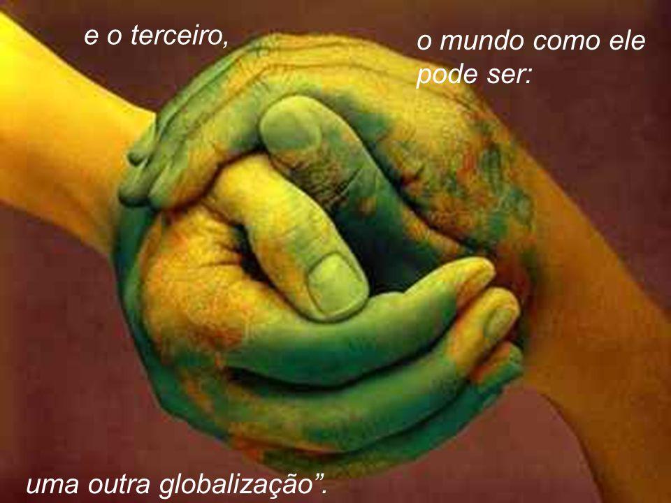 e o terceiro, o mundo como ele pode ser: uma outra globalização .