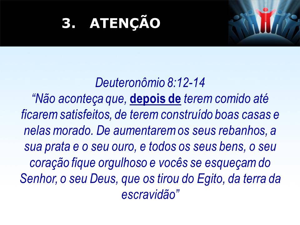 3. ATENÇÃO Deuteronômio 8:12-14.