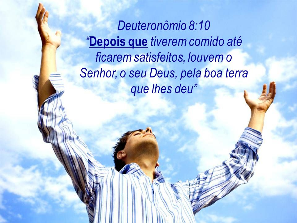 Deuteronômio 8:10 Depois que tiverem comido até ficarem satisfeitos, louvem o Senhor, o seu Deus, pela boa terra que lhes deu