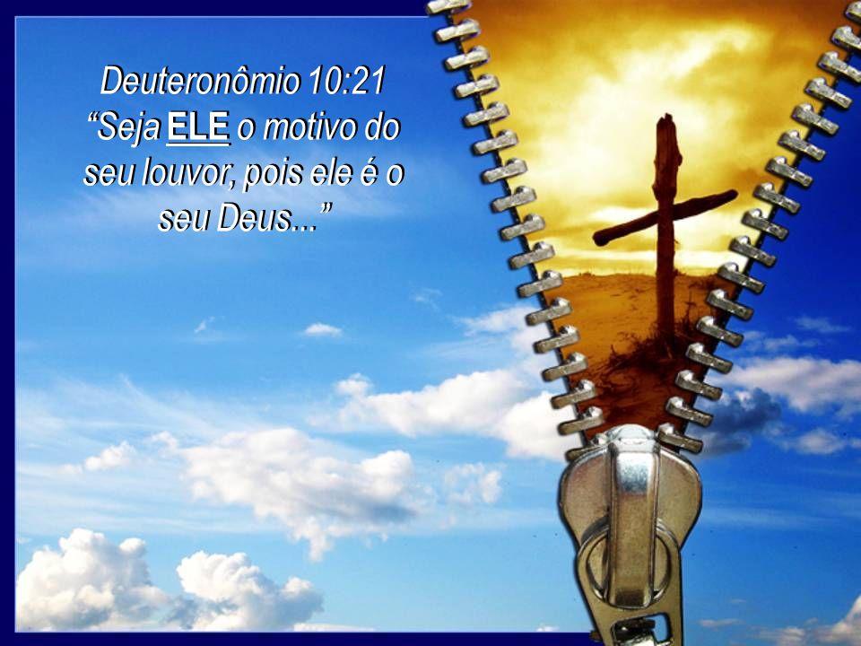 Seja ELE o motivo do seu louvor, pois ele é o seu Deus...