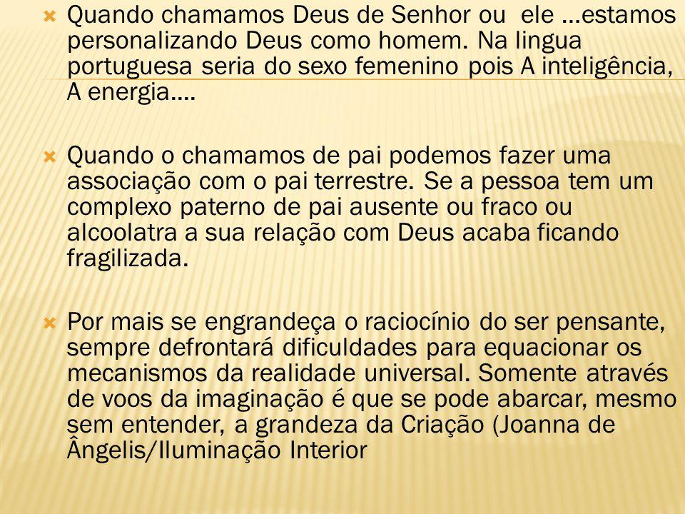 Quando chamamos Deus de Senhor ou ele …estamos personalizando Deus como homem. Na lingua portuguesa seria do sexo femenino pois A inteligência, A energia....