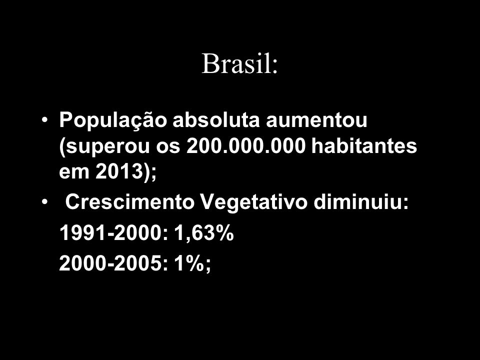 Brasil: População absoluta aumentou (superou os 200.000.000 habitantes em 2013); Crescimento Vegetativo diminuiu:
