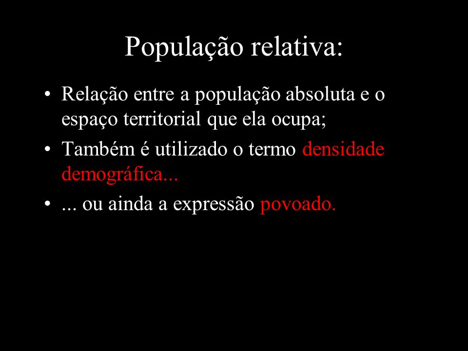 População relativa: Relação entre a população absoluta e o espaço territorial que ela ocupa; Também é utilizado o termo densidade demográfica...