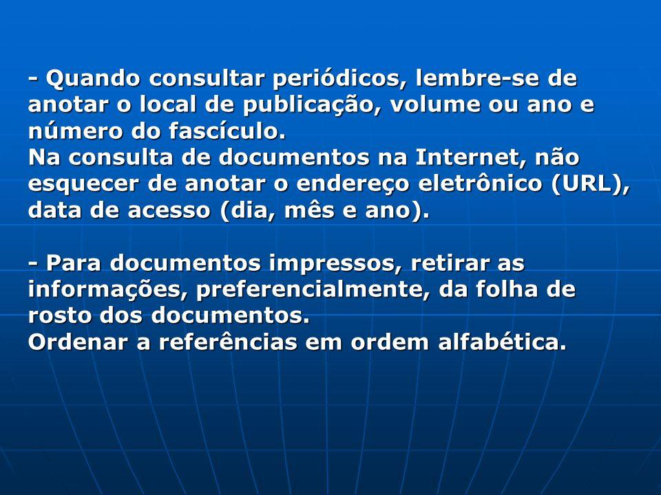 - Quando consultar periódicos, lembre-se de anotar o local de publicação, volume ou ano e número do fascículo.