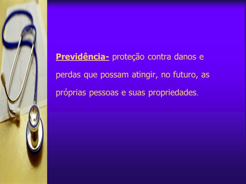 Previdência- proteção contra danos e perdas que possam atingir, no futuro, as próprias pessoas e suas propriedades.