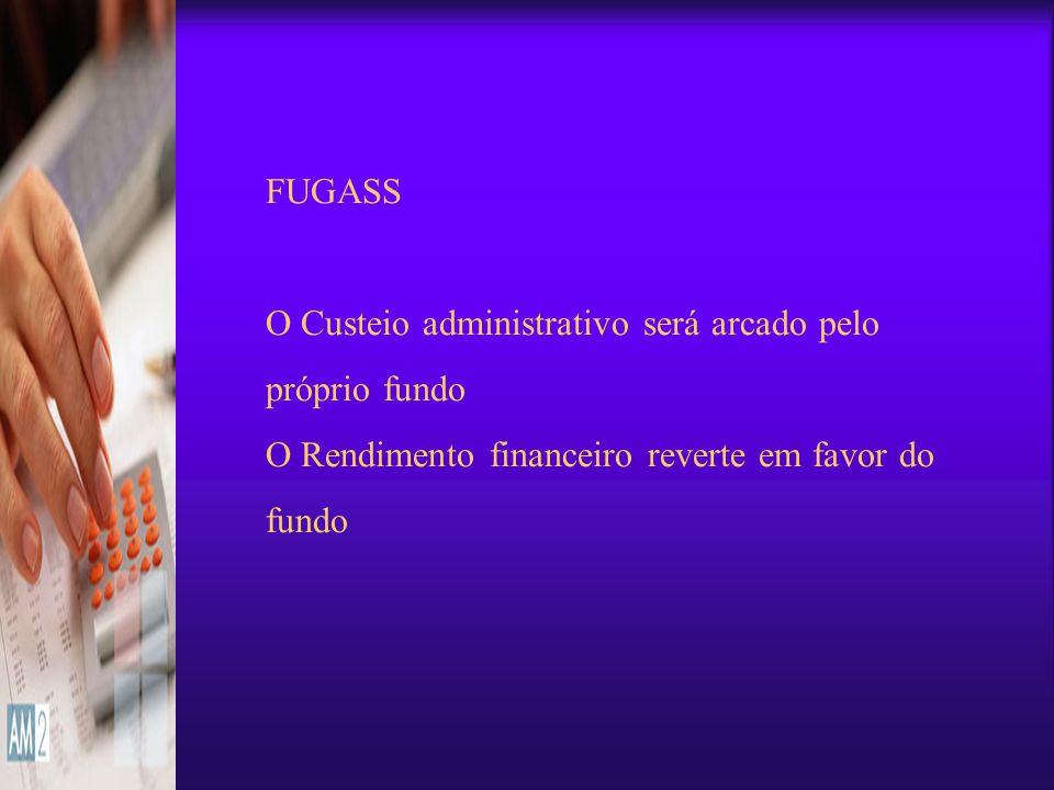 FUGASS O Custeio administrativo será arcado pelo próprio fundo O Rendimento financeiro reverte em favor do fundo