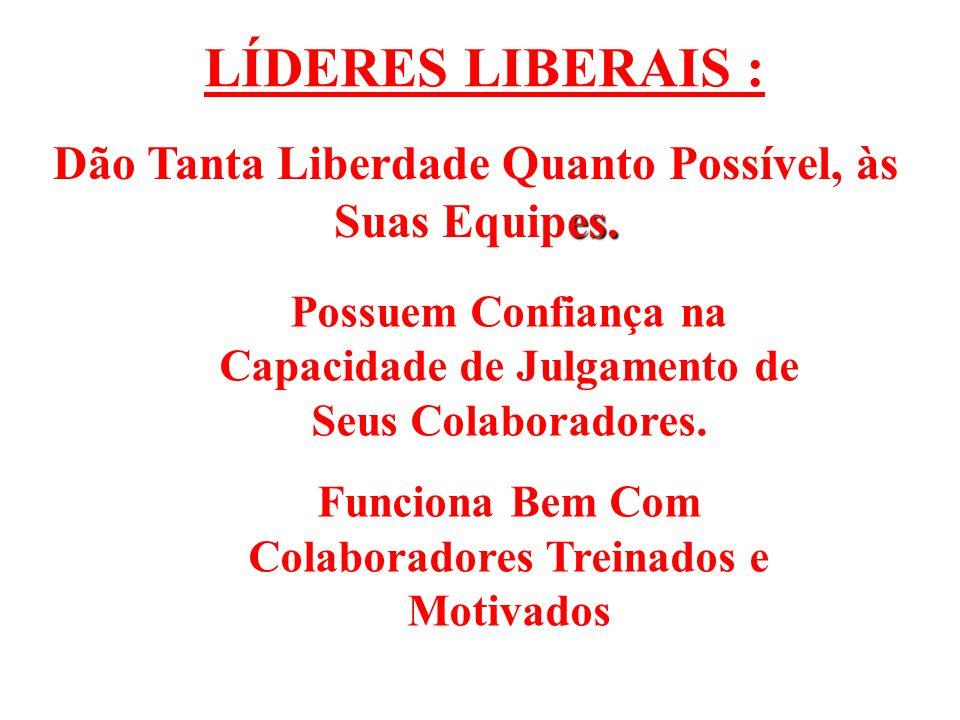 LÍDERES LIBERAIS : Dão Tanta Liberdade Quanto Possível, às Suas Equipes. Possuem Confiança na Capacidade de Julgamento de Seus Colaboradores.