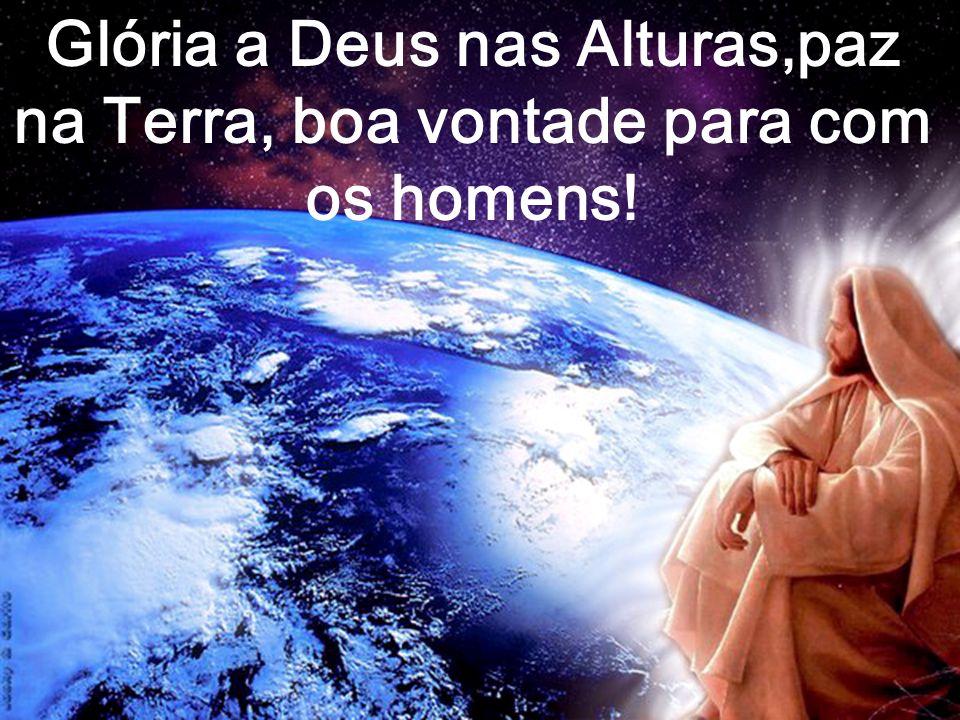 Glória a Deus nas Alturas,paz na Terra, boa vontade para com os homens!