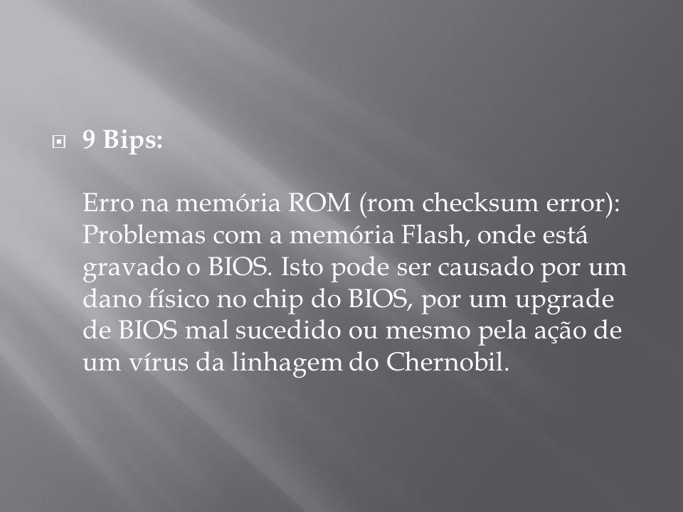 9 Bips: Erro na memória ROM (rom checksum error): Problemas com a memória Flash, onde está gravado o BIOS.
